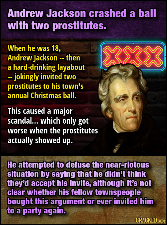 Andrew Jackson crashed a ball with two prostitutes. When he was 18, Andrew Jackson -- then a hard-drinking layabout -- jokingly invited two prostitute
