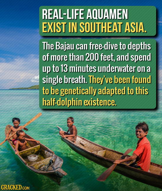 REAL-LIFE AQUAMEN EXIST IN SOUTHEAT ASIA. The Bajau can free-dive to depths of more than 200 feet, and spend up to 13 minutes underwater on a single b