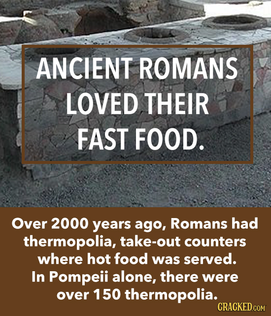 ANCIENT ROMANS LOVED THEIR FAST FOOD. Over 2000 years ago, Romans had thermopolia, take-out counters where hot food was served. In Pompeii alone, ther