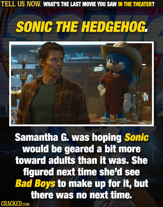 TELL US NOW. WHAT'S THE LAST MOVIE YOU SAW IN THE THEATER? SONIC THE HEDGEHOG. Samantha G. was hoping Sonic would be geared a bit more toward adults t