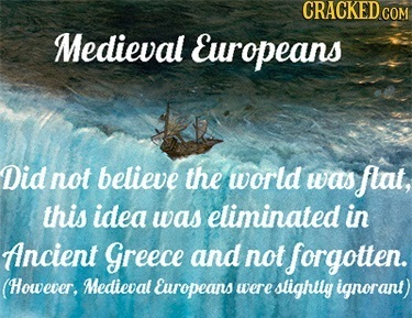 Medieval Europeans Did not believe the world was flat, this idea was eliminated in Ancient Greece and not forgotten. (However, Medieval Europeans were