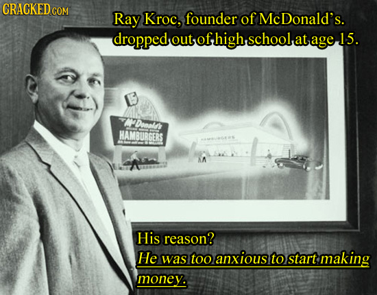 CRACKEDCO COM Ray Kroc, founder of Mc Donald's. droppedout ofhigh.schoolat age l out at 15. Doal HAMBURGERS AA His reason? He was too anxious to start