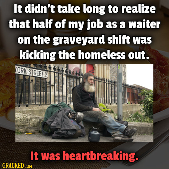 It didn't take long to realize that half of my job as a waiter on the graveyard shift was kicking the homeless out. ORK STREET 2 It was heartbreaking.