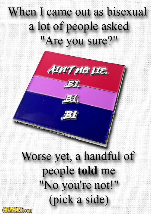When I came out as bisexual a lot of people asked Are you sure? AINTnous BI BIR BI Worse yet, a handful of people told me No you're not! (pick a s