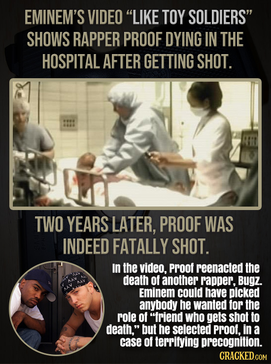 EMINEM'S VIDEO LIKE TOY SOLDIERS SHOWS RAPPER PROOF DYING IN THE HOSPITAL AFTER GETTING SHOT. 44 22 TWO YEARS LATER, PROOF WAS INDEED FATALLY SHOT.
