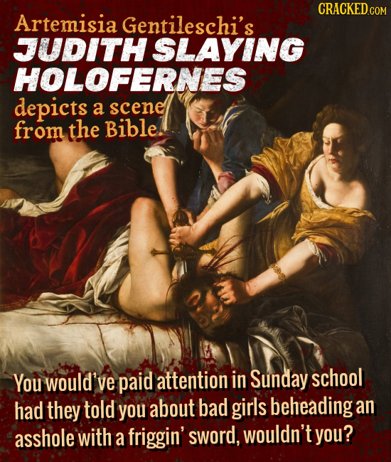 CRACKEDcO Artemisia Gentileschi's JUDITH SLAYING HOLOFERNES depicts a scene from the Bible. You would've paid attention in Sunday school had they told