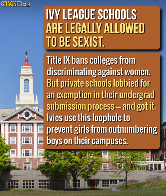CRACKED COM IVY LEAGUE SCHOOLS ARE LEGALLY ALLOWED TO BE SEXIST. Title IX bans colleges from discriminating against women. But private schools lobbied