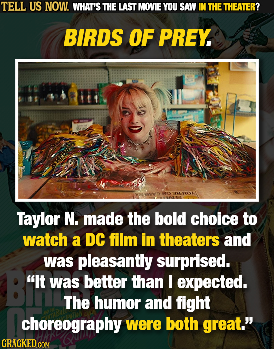 TELL US NOW. WHAT'S THE LAST MOVIE YOU SAW IN THE THEATER? BIRDS OF PREY ANOX Taylor N. made the bold choice to watch a DC film in theaters and was pl