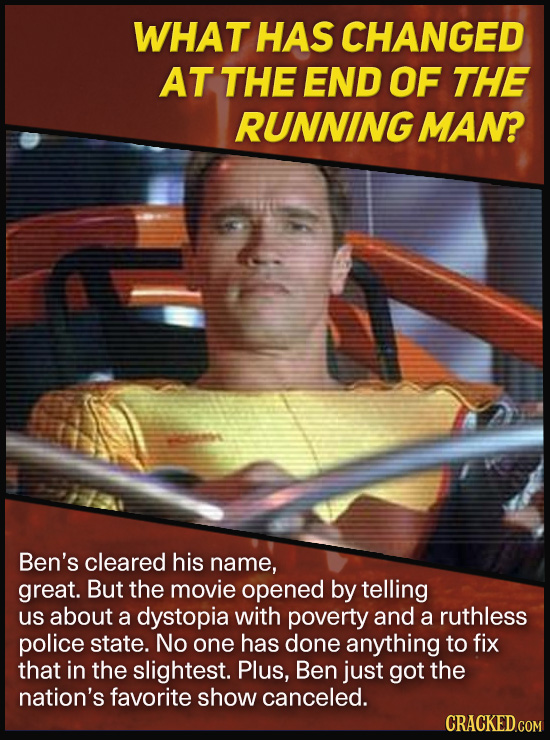 WHAT HAS CHANGED AT THE END OF THE RUNNING MAN? Ben's cleared his name, great. But the movie opened by telling us about a dystopia with poverty and a