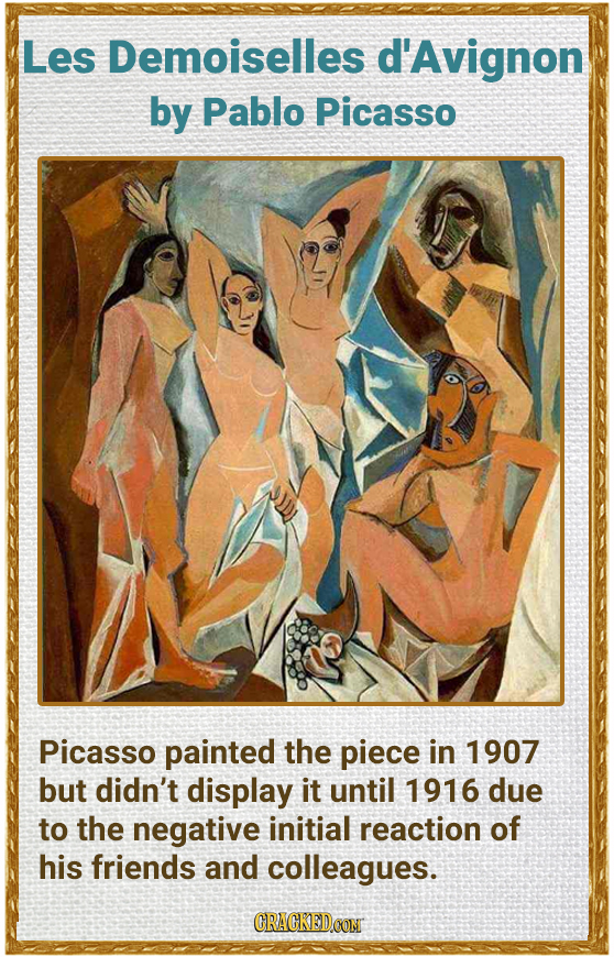 Les Demoiselles d'Avignon by Pablo Picasso Picasso painted the piece in 1907 but didn't display it until 1916 due to the negative initial reaction of