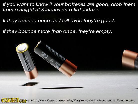 If you want to know if your batteries are good, drop them from a height of 6 inches on a flat surface. If they bounce once and fall over, they're good