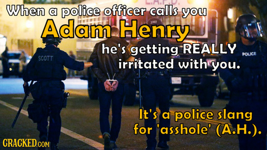 When a police officer calls you Adam Henry $47 he's getting REALLY POLICE SCOTT irritated with you. It's a police slang for 'asshole' A.H.). CRACKED.C