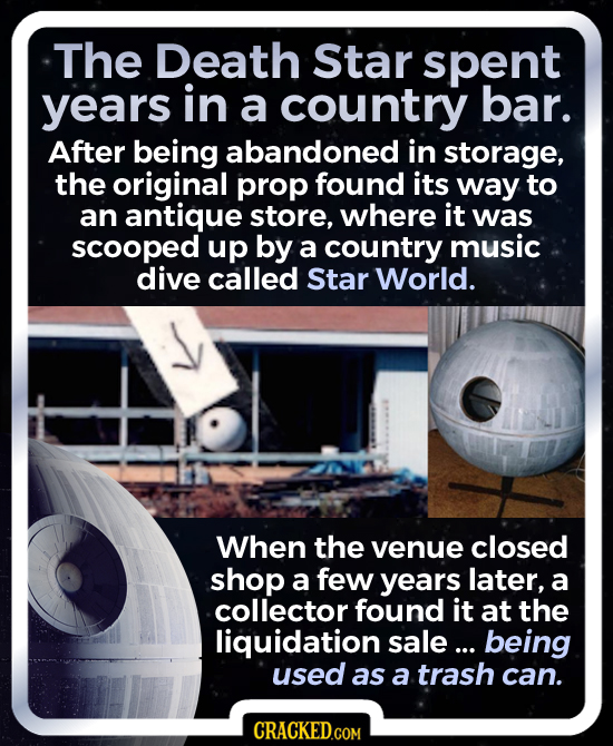 The Death Star spent years in a country bar. After being abandoned in storage, the original prop found its way to an antique store, where it was scoop