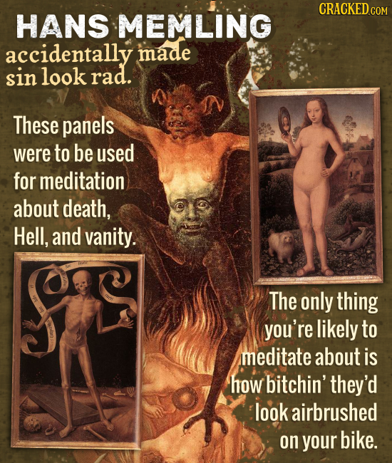 CRACKEDco HANS MEMLING accidentally made sin look rad. These panels were to be used for meditation about death, Hell, and vanity. The only thing you'r