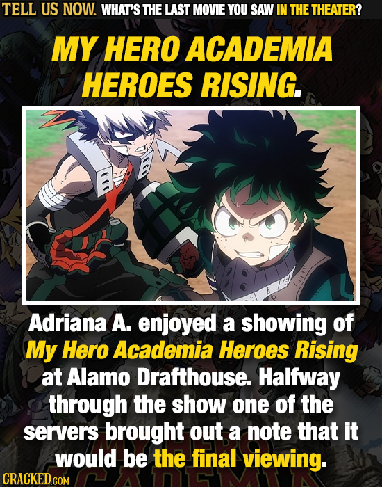 TELL US NOW. WHAT'S THE LAST MOVIE YOU SAW IN THE THEATER? MY HERO ACADEMIA HEROES RISING. Adriana A. enjoyed a showing of My Hero Academia Heroes Ris