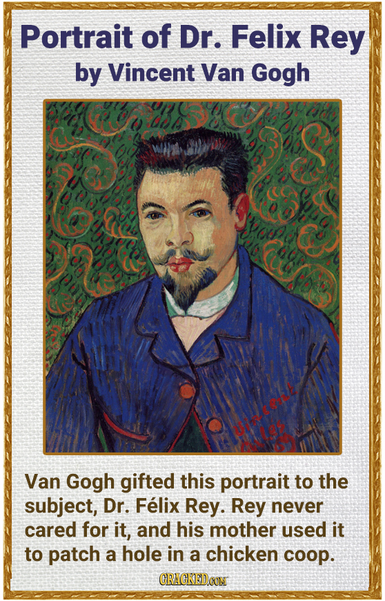 Portrait of Dr. Felix Rey by Vincent Van Gogh Van Gogh gifted this portrait to the subject, Dr. Felix Rey. Rey never cared for it, and his mother used
