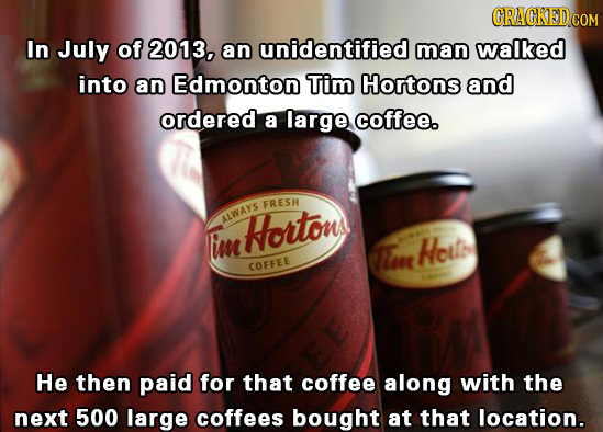 In July of 2013, an unidentified man walked into an Edmonton Tim Hortons and ordered a large coffee. FRESH ALWAYe Hortons Im r Heute COFFEE He then pa