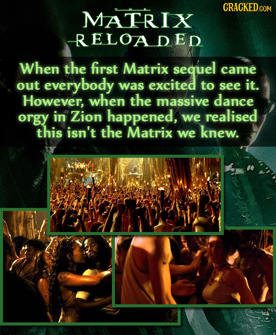 MATRIX RELOADED When the first Matrix sequel came out everybody was excited to see it. However, when the massive dance orgy in Zion happened, we reali