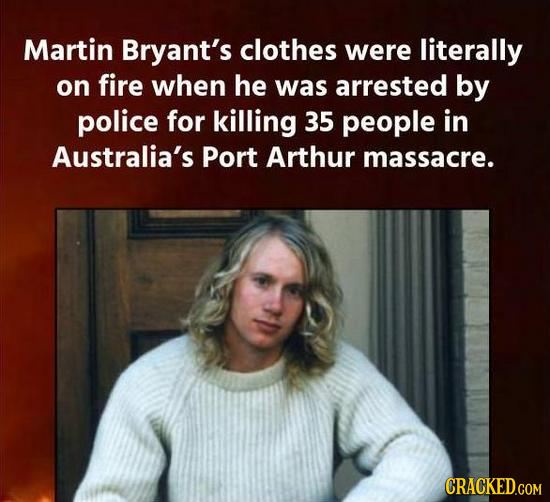 Martin Bryant's clothes were literally on fire when he was arrested by police for killing 35 people in Australia's Port Arthur massacre. CRACKED.COM