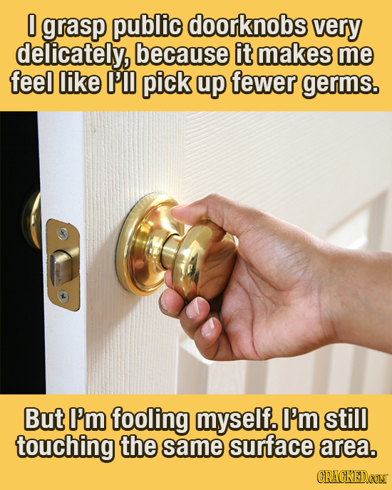 0 grasp public doorknobs very delicately, because it makes me feel like I'll pick up fewer germs. But I'm fooling myself. I'm still touching the same