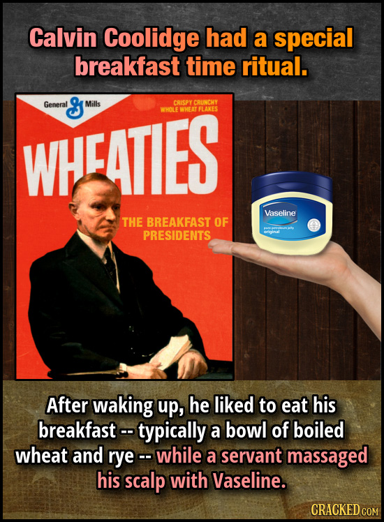 Calvin Coolidge had a special breakfast time ritual. General Milis CRISPY CRUNCHY WHCATIES WHOLE WHEAT FLAKES Vaseline THE BREAKFAST OF PRESIDENTS Aft