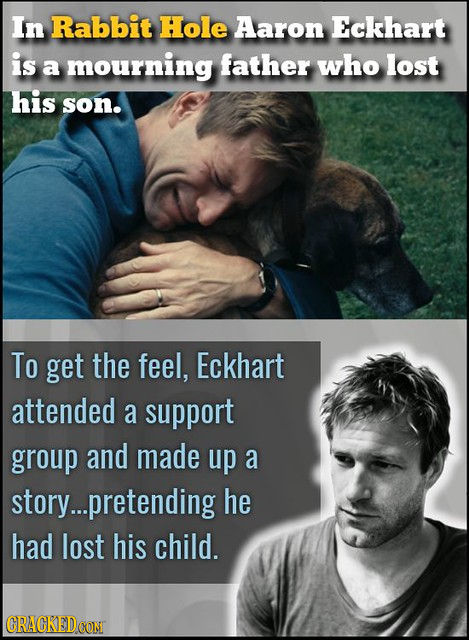 In Rabbit Hole Aaron Eckhart is a mourning father who lost his son. To get the feel, Eckhart attended a support group and made up a story...pretending