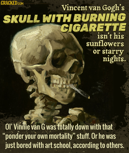 CRACKED GOR Vincent van Gogh's SKULL WITH BURNING CIGARETTE isn't his sunflowers or starry nights. OI' Vinnie van G was totally down with that ponder