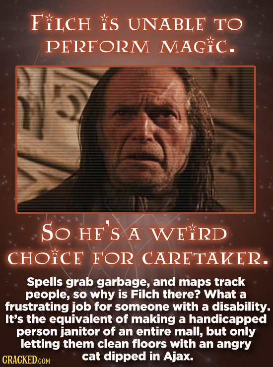 FCH S UNABLE TO PERFORM MAGIC. So HE'S A WEIRD CHOICE FOR CARETAKER. Spells grab garbage, and maps track people, so why is Filch there? What a frustra