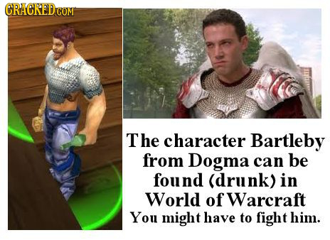 CRACKEDC COM The character Bartleby from Dogma can be found (drunk) in World of Warcraft You might have to fight him.