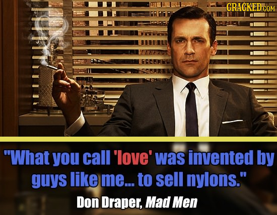 CRACKED G COM What you call 'love' was invented by guys like me... to sell nylons. Don Draper, Mad Men
