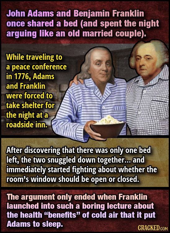 John Adams and Benjamin Franklin once shared a bed (and spent the night arguing like an old married couple). While traveling to a peace conference in
