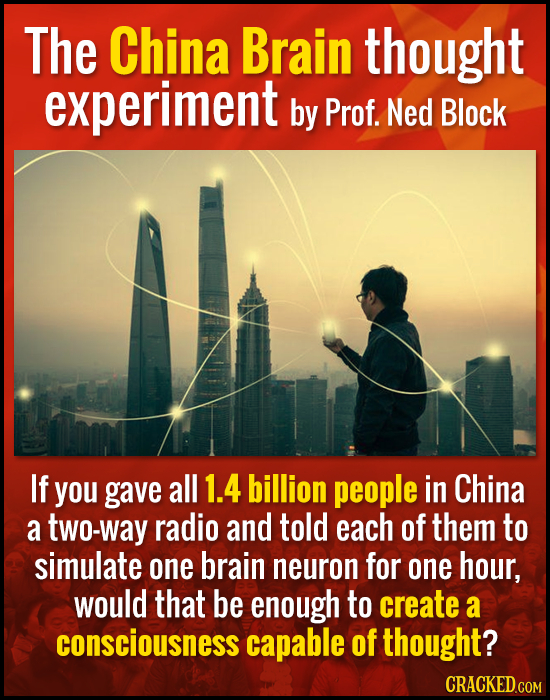 The China Brain thought experiment by Prof. Ned Block If you gave all 1.4 billion people in China a two-way radio and told each of them to simulate on