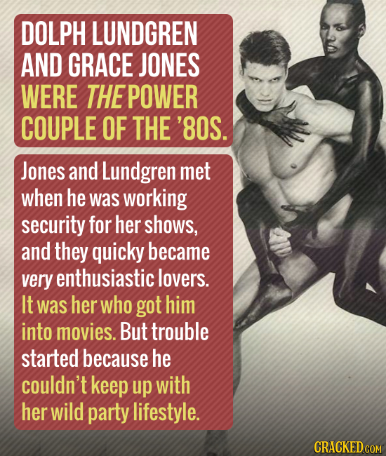 DOLPH LUNDGREN AND GRACE JONES WERE THE POWER COUPLE OF THE '8OS. Jones and Lundgren met when he was working security for her shows, and they quicky b