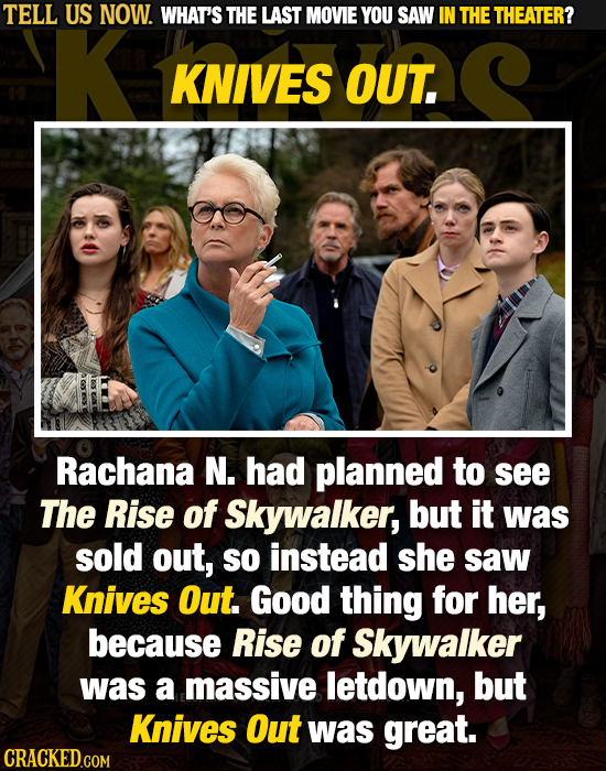 TELL US NOW. WHAT'S THE LAST MOVIE YOU SAW IN THE THEATER? KNIVES OUT. Rachana N. had planned to see The Rise of Skywalker, but it was sold out, SO in