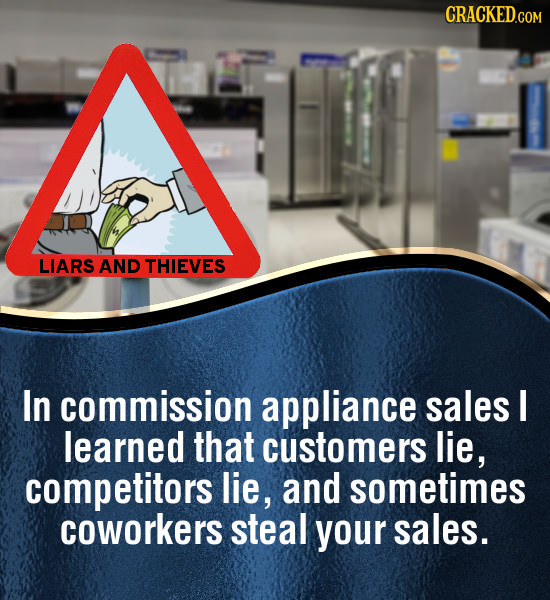 CRACKED.COM LIARS AND THIEVES In commission appliance sales I learned that customers lie, competitors lie, and sometimes coworkers steal your sales.