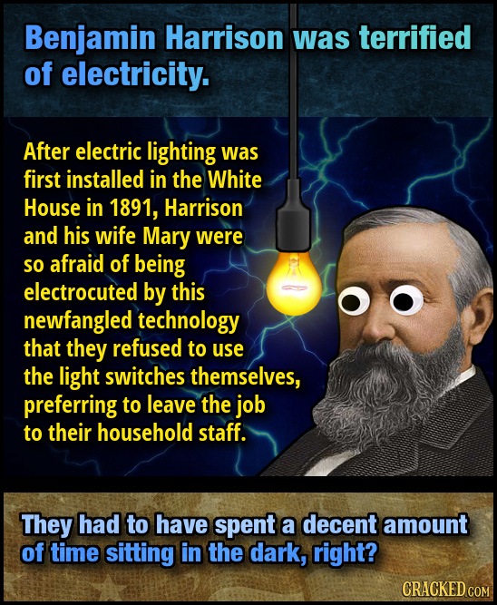 Benjamin Harrison was terrified of electricity. After electric lighting was first installed in the White House in 1891, Harrison and his wife Mary wer