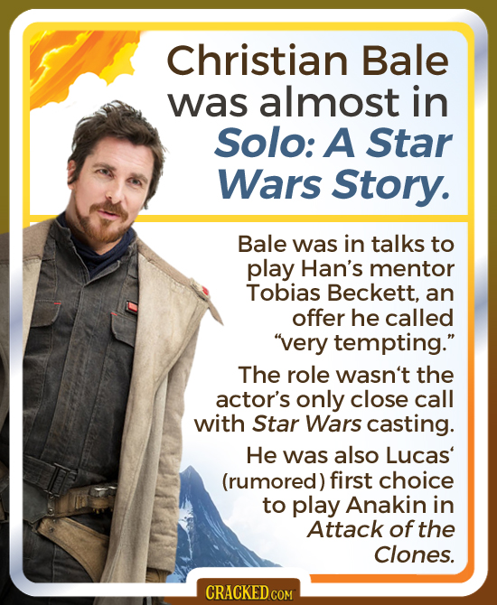 Christian Bale was almost in Solo: A Star Wars Story. Bale was in talks to play Han's mentor Tobias Beckett, an offer he called very tempting. The r