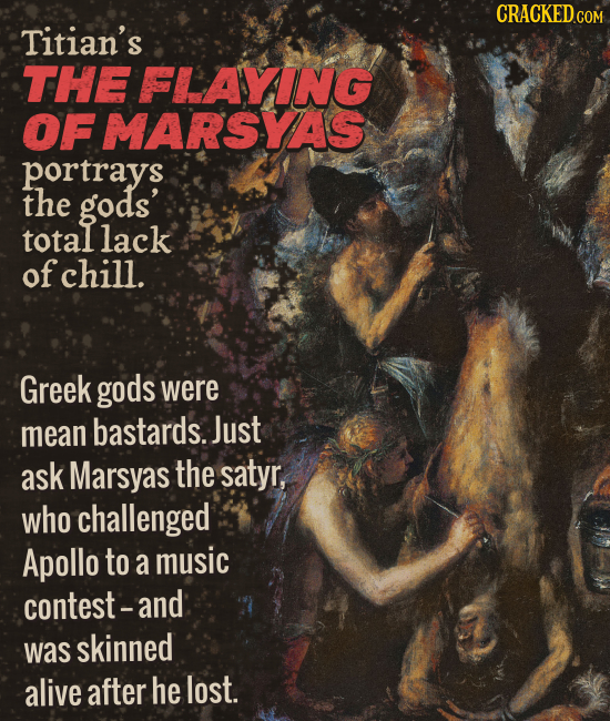 CRACKEDcO COM Titian's THE FLAYING OF MARSYAS portrays the gods' total lack of chill. Greek gods were mean bastards. Just ask Marsyas the satyr, who c