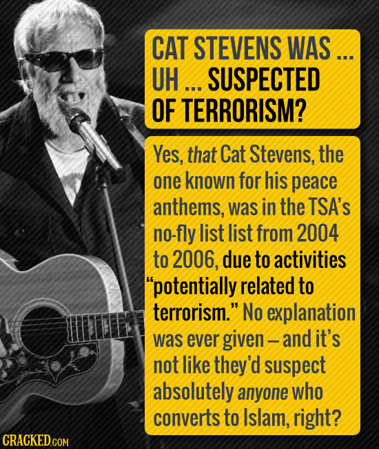 CAT STEVENS WAS... UH... SUSPECTED OF TERRORISM? Yes, that Cat Stevens, the one known for his peace anthems, was in the TSA's no-fly list list from 20