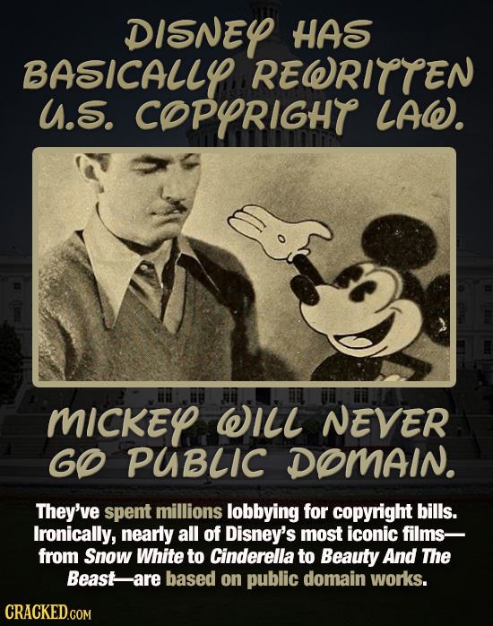 DISNEY HAS BASICALLY REWRITTEN u.S. COPYRIGHT LAW. MICKEL WILL NEVER GO PUBLIC DOMAIN. They've spent millions lobbying for copyright bills. Ironically