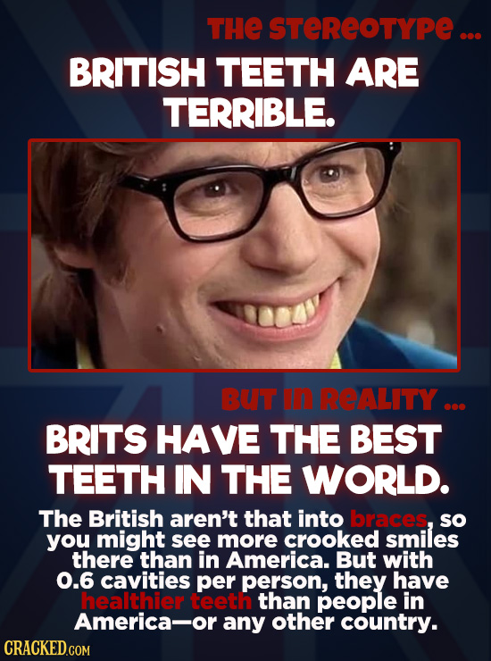 THE STEREOTYPE ... BRITISH TEETH ARE TERRIBLE. BUT in REALITY ... BRITS HAVE THE BEST TEETH IN THE WORLD. The British aren't that into bbraces, so you