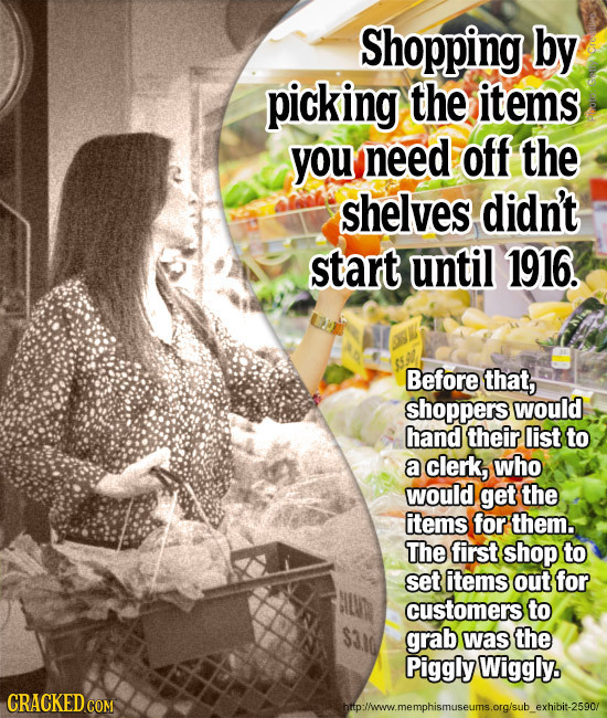 Shopping by picking the items you need off the shelves didn't start until 1916. Before that, shoppers would hand their list to a clerk, who would get