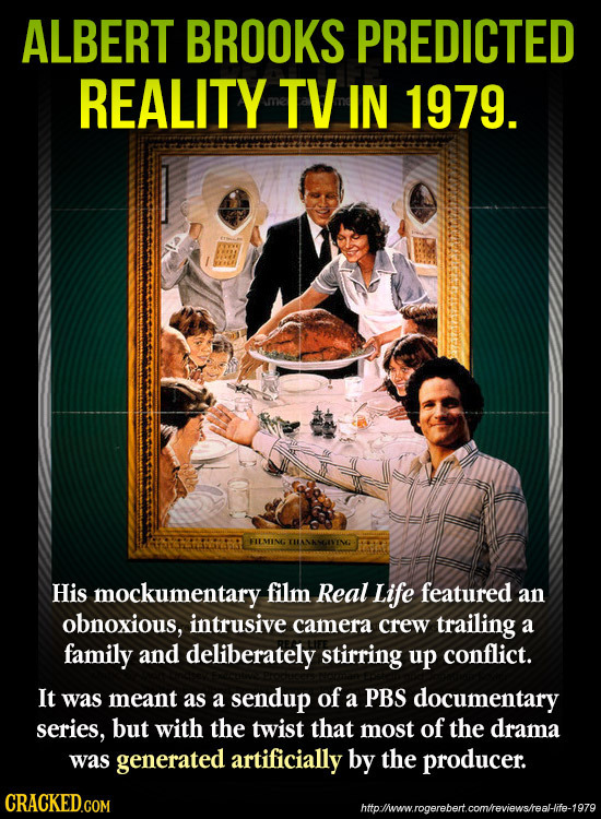 ALBERT BROOKS PREDICTED REALITY TV IN 1979. FIEMING His mockumentary film Real Life featured an obnoxious, intrusive camera crew trailing a family and