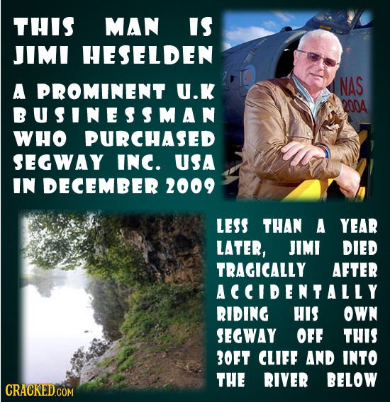 THIS MAN IS JIMI HESELDEN A PROMINENT U.K NAS 2004 BUSINESSMAN WHO PURCHASED SEGWAY INC. USA IN DECEMBER 2009 LESS tHAN A YEAR LATER, JIMI DIED TRAGIC