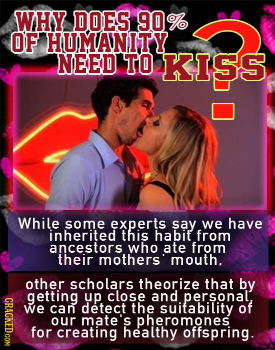 WHY DOES 90% OF HUMANITY NEED TO KI5S While some experts say we have inherited this habit from ancestors who ate from their mothers' mouth. other scho