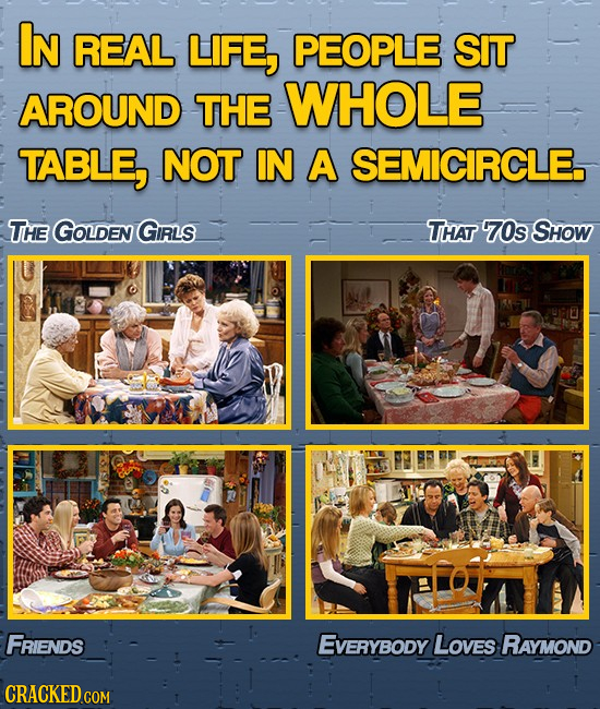 IN REAL LIFE, PEOPLE SIT AROUND THE WHOLE TABLE, NOT IN A SEMICIRCLE. THE GOLDEN GIRLS THAT 70s SHOW FRIENDS EVERYBODY LoveS RAYMOND