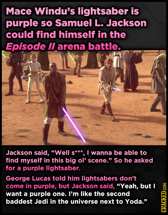 Mace Windu's lightsaber is purple sO Samuel L. Jackson could find himself in the Episode lI arena battle. Jackson said, Well s** I wanna be able to f
