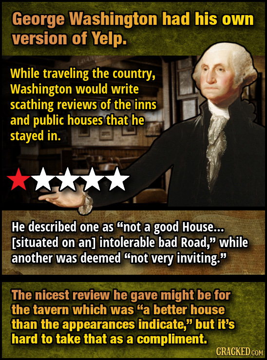 George Washington had his own version of Yelp. While traveling the country, Washington would write scathing reviews of the inns and public houses that