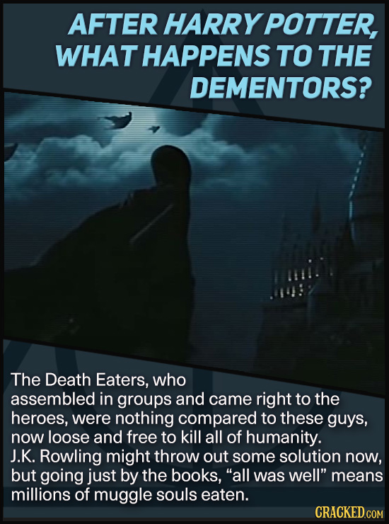 AFTER HARRY POTTER, WHAT HAPPENS TO THE DEMENTORS? The Death Eaters, who assembled in groups and came right to the heroes, were nothing compared to th