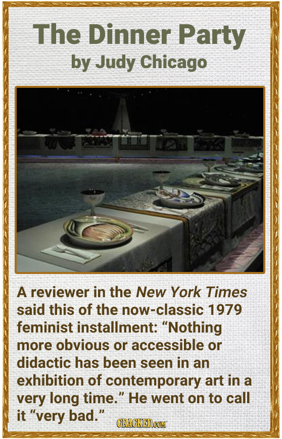 The Dinner Party by Judy Chicago A reviewer in the New York Times said this of the ow-classic 1979 feminist installment: Nothing more obvious or acce